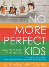 No More Perfect Kids: Love the Kids for Who They Are Ones You Want