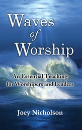 Waves of Worship: An Essential Teaching for Worshipers and Leaders