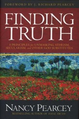 Finding Truth: 5 Principles for Unmasking Atheism, Secularism and other God Substitutes
