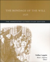 The Bondage of the Will, 1525: The Annotated Luther Study Edition