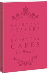 Everyday Prayers for Everyday Cares for Women:  A Topically Arranged Prayer-With-Promise Book Provides Hope and Inspiration for the Cares of Everyday Life