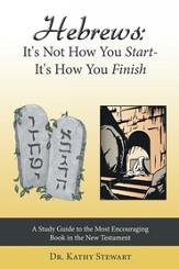 Hebrews: It's Not How You Start-It's How You Finish: A Study Guide to the Most Encouraging Book in the New Testament - eBook