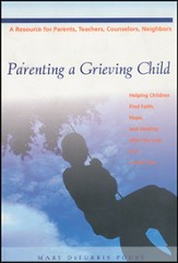 Parenting a Grieving Child: Helping Children Find Faith, Hope, and Healing After the Loss of a Loved One
