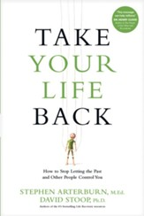 Take Your Life Back: How to Stop Letting Your Past and Other People Control You