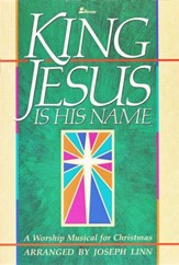 King Jesus Is His Name: A Worship Musical for Christmas