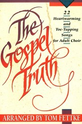 Gospel Truth: Twenty-Two Heart-Warming & Toe-Tapping Songs for Adult Choir