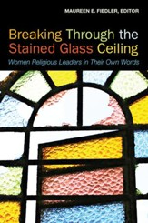 Breaking Through the Stained Glass Ceiling: Women Religious Leaders in Their Own Words - eBook