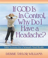 If God is in Control, Why Do I Have a Headache?: Bible Lessons for a Woman's Total Health - eBook