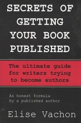 Secrets of Getting Your Book Published: The Ultimate Guide for Writers Trying to Become Authors