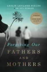 Forgiving Our Fathers and Mothers: Finding Freedom from Hurt and Hate - eBook