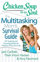 Chicken Soup for the Soul: The Multitasking Mom's Survival Guide: 101 Inspiring and Amusing Stories for Mothers Who Do It All - eBook