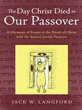 The Day Christ Died as Our Passover: A Harmony of Events at the Death of Christ with the Annual Jewish Passover - eBook