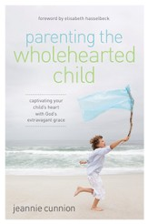 Parenting the Wholehearted Child: Captivating Your Child's Heart with God's Extravagant Grace - eBook