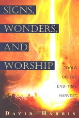 Signs, Wonders, And Worship: Tools of the End-Time Harvest