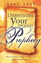 Understanding Your Personal Prophecy: How to Evaluate, Judge, Interpret, and Apply Personal Prophecy
