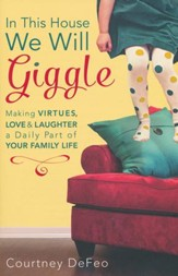 In This House, We Will Giggle: Making Virtues, Love, and Laughter a Daily Part of Your Family Life
