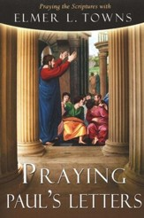 Praying Paul's Letters: Praying the Scriptures with Elmer Towns