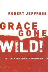 Grace Gone Wild!: Getting a Grip on God's Amazing Gift - eBook