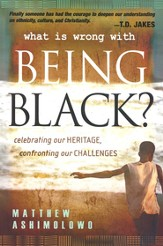 What is Wrong With Being Black?: Celebrating Our Heritage, Confronting Our Challenges