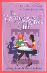 The Praying Wives Club: Gather Your Girlfriends & Pray for Your Marriage