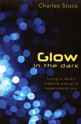 Glow in the Dark: Living in God's Creative Energy and Supernatural Joy