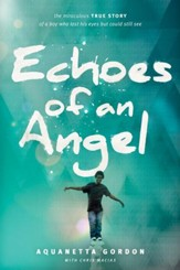 Echoes of an Angel: The Miraculous True Story of a Boy Who Lost His Eyes but Could Still See - eBook