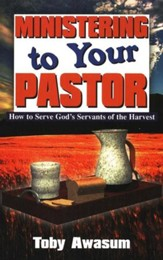 Ministering to Your Pastor: How to Serve God's Servants of the Harvest