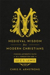 Medieval Wisdom for Modern Christians: Finding Authentic Faith in a Forgotten Age with C. S. Lewis