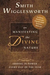 Smith Wigglesworth on Manifesting the Divine Nature: Abiding in Power Every Day of the Year - eBook