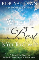 What if the Best is Yet to Come?: A Practical Guide to Pastoral Retirement & Replacement - eBook