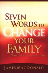 Seven Words to Change Your Family . . . while there's still time