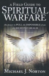 A Field Guide to Spiritual Warfare: The Power to Pull   the Impossible from the Heavenly Realm
