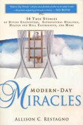 Modern-Day Miracles: 50 True Miracle Stories of Divine Encounters, Supernatural Healings, Heaven and Hell Experiences and More