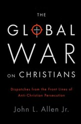 The Global War on Christians: Dispatches from the Frontline of Anti-Christian Persecution