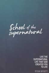 School of the Supernatural: Live the Supernatural Life That God Created You to Live