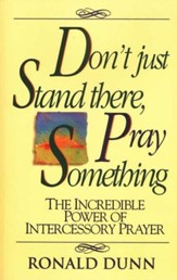 Don't Just Stand There, Pray Something: The Incredible Power of Intercessory Prayer