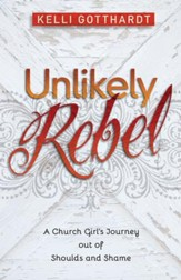 Unlikely Rebel: A Church Girl's Journey out of Shoulds and Shame