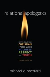 Relational Apologetics: Defending the Christian Faith with Holiness, Respect, and Truth