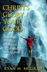 Christ's Glory Your Good: Salvation Planned, Promised, Accomplished and Applied - eBook
