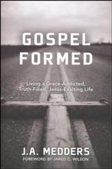 Gospel Formed: Living a Grace-Addicted, Truth-Filled, Jesus-Exalting Life