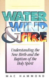 Water, Wind and Fire: Understanding the New Birth and the Baptism of the Holy Spirit