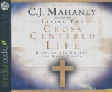 Living the Cross Centered Life: Keeping the Gospel the Main Thing Audiobook on CD