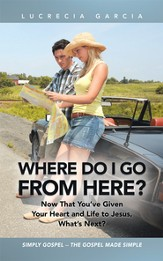 Where Do I Go from Here?: Now That You've Given Your Heart and Life to Jesus, What's Next? - eBook
