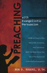 Preaching with Evangelistic Persuasion: How to Preach to the Mind, Will, Emotions, and Conscience and Why the Bible Points Out this is The Essence of Authoritative Evangelism