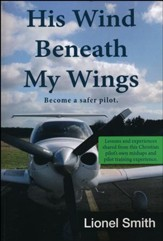 His Wind Beneath My Wings: Become a Safer Pilot - Lessons and Experiences Shared from this Christian Pilot's Own Mishaps and Pilot Training Experience.