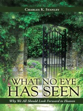 What No Eye Has Seen: Why We All Should Look Forward to Heaven - eBook