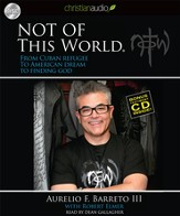 Not Of This World: From Cuban Refugee to American Dream to Finding God Unabridged Audiobook on CD