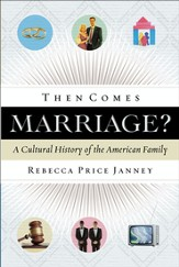 Then Comes Marriage? A Cultural History of the American Family