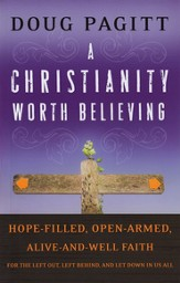 A Christianity Worth Believing: Hope-Filled, Open-Armed, Alive-and-Well Faith for the Left Out