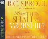 How Then Shall We Worship?: Biblical Principles to Guide Us Today Unabridged Audiobook on CD